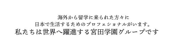 海外から留学に来られた方々に日本で生活するためのプロフェショナルがいます。私たちは世界へ躍進する宮田学園グループです
